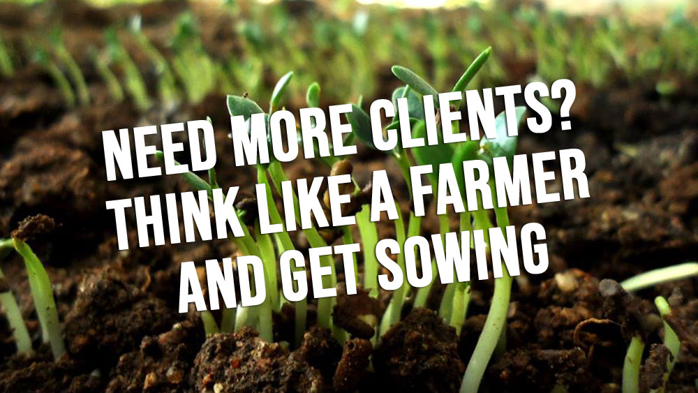 Need More Clients? Think Like a Farmer and Get Sowing