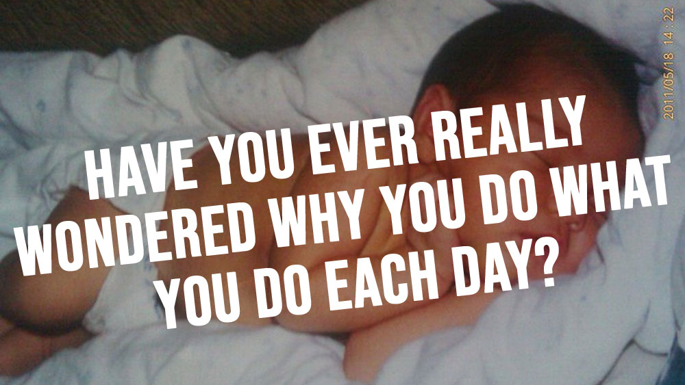 Have you ever really wondered why you do what you do each day?